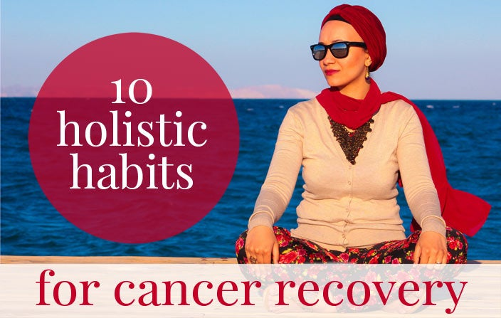 10 Holistic Habits for Cancer Recovery