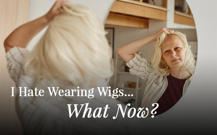 I Hate Wearing Wigs. What Now?