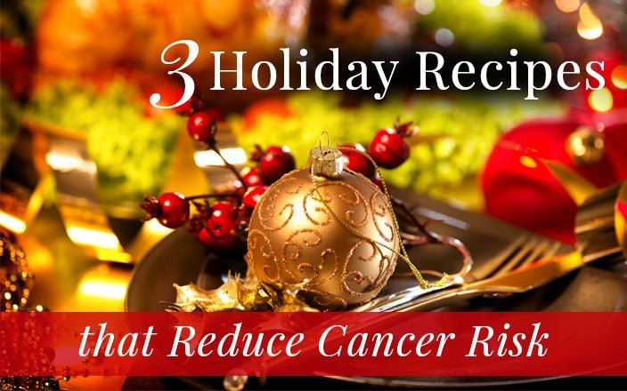 3 Holiday Recipes that Reduce Risk of Cancer