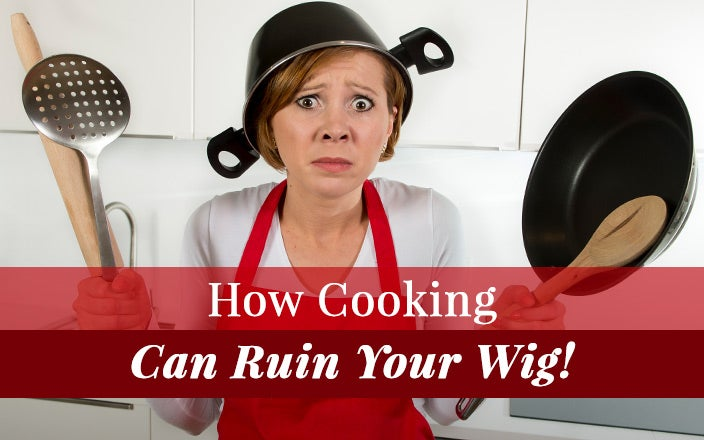 How Cooking Can Ruin Your Wig (And How to Make Sure it Doesn't!)