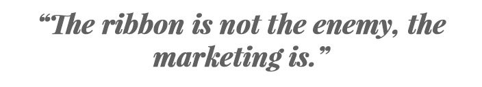 """The ribbon is not the enemy, the marketing is."""