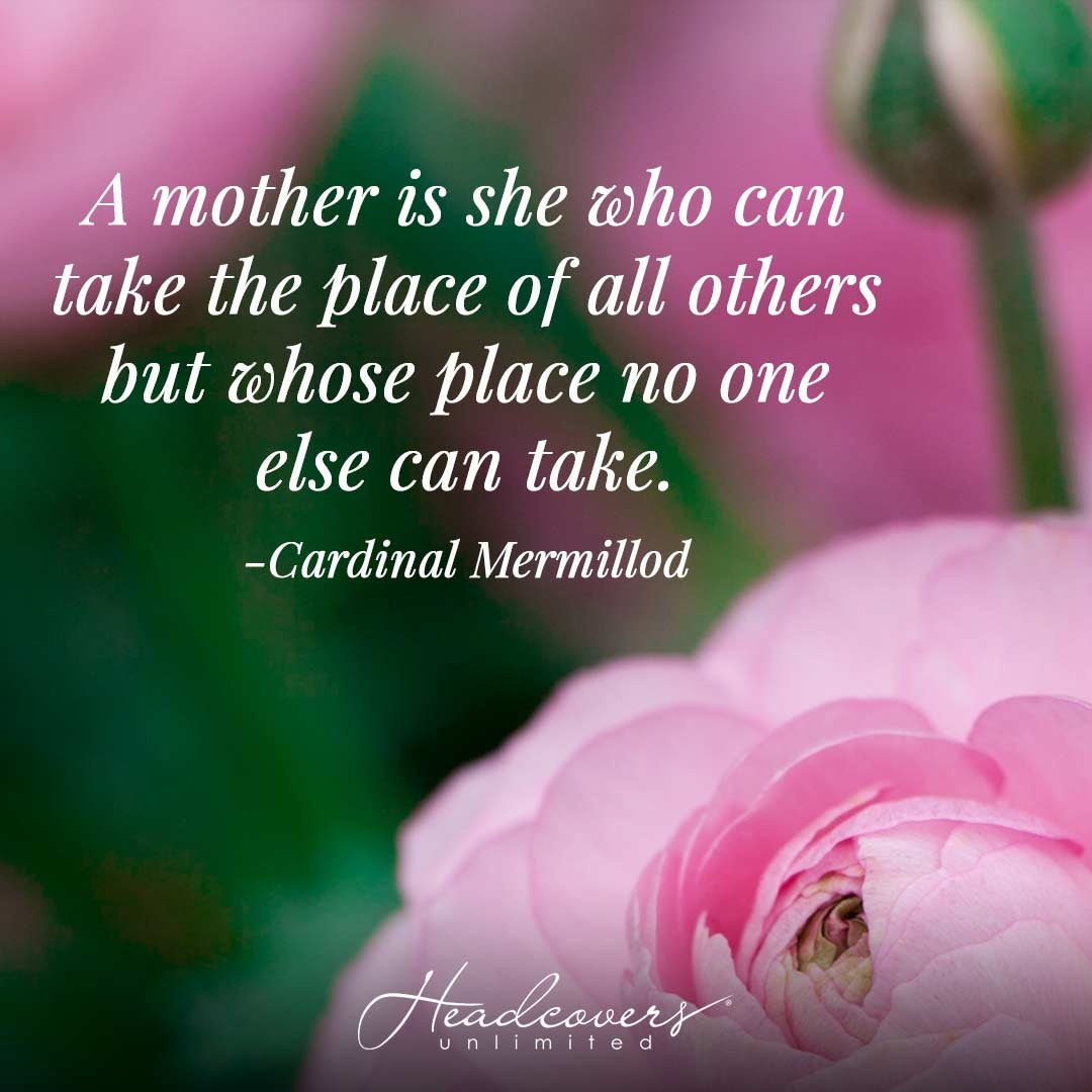 """Inspirational Quotes for Mothers: """"A mother is she who can take the place of all others but whose place no one else can take."""" -Cardinal Mermillod"""
