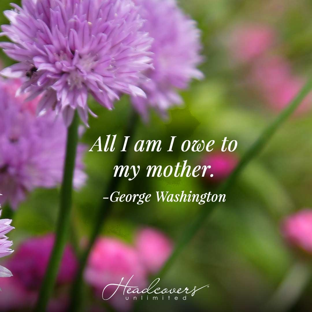 """Mother's Day Quotes: """"All I am I owe to my mother."""" -George Washington"""