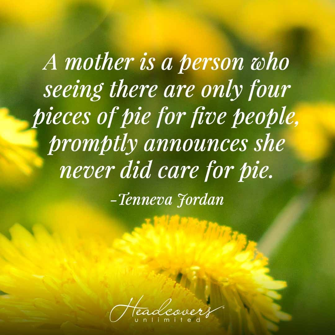 """Inspirational Mother Quotes: """"A mother is a person who seeing there are only four pieces of pie for five people, promptly announces she never did care for pie."""" -Tenneva Jordan"""